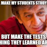 Really Evil College Teacher Meme | I WILL MAKE MY STUDENTS STUDY HARD BUT MAKE THE TESTS NOTHING THEY LEARNED ABOUT | image tagged in memes,really evil college teacher | made w/ Imgflip meme maker