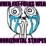 Crying Because Of Cute Meme | WHEN FAT FOLKS WEAR HORIZONTAL STRIPES | image tagged in memes,crying because of cute | made w/ Imgflip meme maker