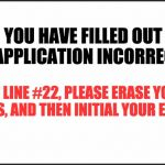 plain white | YOU HAVE FILLED OUT THE APPLICATION INCORRECTLY. ON LINE #22, PLEASE ERASE YOUR INITIALS, AND THEN INITIAL YOUR ERASURE. | image tagged in plain white | made w/ Imgflip meme maker