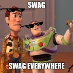 Swag Everywhere You Go | SWAG SWAG EVERYWHERE | image tagged in woody and buzz lightyear everywhere widescreen,memes,x x everywhere | made w/ Imgflip meme maker