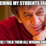 Really Evil College Teacher Meme | WATCHING MY STUDENTS FAILING BECAUSE I TOLD THEM ALL WRONG ANSWERS | image tagged in memes,really evil college teacher | made w/ Imgflip meme maker