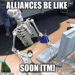 Skeleton Computer | ALLIANCES BE LIKE SOON [TM] | image tagged in skeleton computer | made w/ Imgflip meme maker