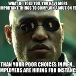 Morpheus  | WHAT IF I TOLD YOU, YOU HAVE MORE IMPORTANT THINGS TO COMPLAIN ABOUT ON FB THAN YOUR POOR CHOICES IN MEN... EMPLOYERS ARE HIRING FOR INSTANC | image tagged in morpheus | made w/ Imgflip meme maker