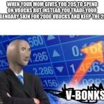 Stonks | WHEN YOUR MOM GIVES YOU 20$ TO SPEND ON VBUCKS BUT INSTEAD YOU TRADE YOUR LEGENDARY SKIN FOR 2000 VBUCKS AND KEEP THE 20$ V-BONKS | image tagged in stonks | made w/ Imgflip meme maker