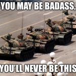 tank man | YOU MAY BE BADASS, BUT YOU'LL NEVER BE THIS GUY | image tagged in tank man | made w/ Imgflip meme maker