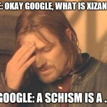Get it right | ME: OKAY GOOGLE, WHAT IS XIZANG? GOOGLE: A SCHISM IS A ... | image tagged in frustrated boromir,google,china | made w/ Imgflip meme maker