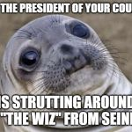 "Awkward Seal | WHEN THE PRESIDENT OF YOUR COUNTRY... IS STRUTTING AROUND LIKE ""THE WIZ"" FROM SEINFELD. 