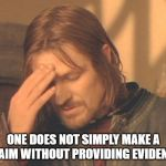 Frustrated Boromir Meme | ONE DOES NOT SIMPLY MAKE A CLAIM WITHOUT PROVIDING EVIDENCE | image tagged in memes,frustrated boromir | made w/ Imgflip meme maker