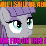 Man, with all the trolls around, and the accounts different from what they used to be, this site isn't as much fun as it was! | WILL I STILL BE ABLE TO HAVE FUN ON THIS SITE? | image tagged in maud is interested,memes,fun,imgflip,users,ponies | made w/ Imgflip meme maker