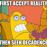Hedonism Bot Meme | FIRST ACCEPT REALITY THEN SEEK DECADENCE | image tagged in memes,hedonism bot | made w/ Imgflip meme maker