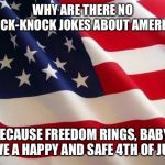 American flag | WHY ARE THERE NO KNOCK-KNOCK JOKES ABOUT AMERICA? BECAUSE FREEDOM RINGS, BABY! HAVE A HAPPY AND SAFE 4TH OF JULY! | image tagged in american flag | made w/ Imgflip meme maker