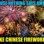 July 4th | BECAUSE NOTHING SAYS AMERICA LIKE CHINESE FIREWORKS | image tagged in july 4th | made w/ Imgflip meme maker