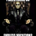 Morpheus Blue & Red Pill | PARENTHOOD OR ENDLESS VACATION? | image tagged in morpheus blue  red pill | made w/ Imgflip meme maker