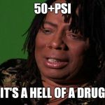 Rick James Cocaine is a Hell of a Drug | 50+PSI IT'S A HELL OF A DRUG | image tagged in rick james cocaine is a hell of a drug | made w/ Imgflip meme maker