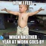 mechanic kid | HOW I FEEL WHEN ANOTHER YEAR AT WORK GOES BY | image tagged in mechanic kid | made w/ Imgflip meme maker