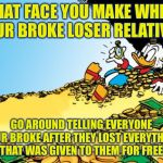 Scrooge McDuck Meme | THAT FACE YOU MAKE WHEN YOUR BROKE LOSER RELATIVES GO AROUND TELLING EVERYONE YOUR BROKE AFTER THEY LOST EVERYTHING THAT WAS GIVEN TO THEM F | image tagged in memes,scrooge mcduck | made w/ Imgflip meme maker