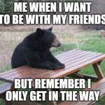 Bad Luck Bear Meme | ME WHEN I WANT TO BE WITH MY FRIENDS BUT REMEMBER I ONLY GET IN THE WAY | image tagged in memes,bad luck bear | made w/ Imgflip meme maker