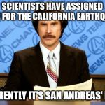 BREAKING NEWS | SCIENTISTS HAVE ASSIGNED BLAME FOR THE CALIFORNIA EARTHQUAKES APPARENTLY IT'S SAN ANDREAS' FAULT | image tagged in breaking news | made w/ Imgflip meme maker