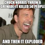 Chuck Norris Laughing Meme | CHUCK NORRIS THREW A GRENADE, IT KILLED 50 PEOPLE AND THEN IT EXPLODED | image tagged in memes,chuck norris laughing,chuck norris | made w/ Imgflip meme maker