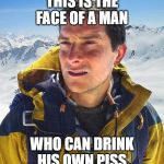 Bear Grylls Meme | THIS IS THE FACE OF A MAN WHO CAN DRINK HIS OWN PISS | image tagged in memes,bear grylls | made w/ Imgflip meme maker