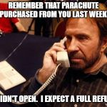 Chuck Norris Phone Meme | REMEMBER THAT PARACHUTE I PURCHASED FROM YOU LAST WEEK? IT DIDN'T OPEN.  I EXPECT A FULL REFUND. | image tagged in memes,chuck norris phone,chuck norris | made w/ Imgflip meme maker
