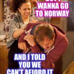 See what I did there? You may have to look closely:-) | BUT I WANNA GO TO NORWAY AND I TOLD YOU WE CAN'T AFJORD IT | image tagged in norway fjords,bad puns,lordcheesus | made w/ Imgflip meme maker