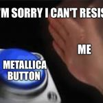 Press button | ME METALLICA BUTTON I'M SORRY I CAN'T RESIST | image tagged in press button | made w/ Imgflip meme maker