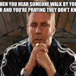 Ricky Bobby Praying | WHEN YOU HEAR SOMEONE WALK BY YOUR DOOR AND YOU'RE PRAYING THEY DON'T KNOCK | image tagged in ricky bobby praying | made w/ Imgflip meme maker