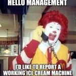 Ronald McDonald Temp | HELLO MANAGEMENT I'D LIKE TO REPORT A WORKING ICE CREAM MACHINE | image tagged in ronald mcdonald temp | made w/ Imgflip meme maker