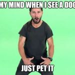 Just do it | MY MIND WHEN I SEE A DOG JUST PET IT | image tagged in just do it | made w/ Imgflip meme maker