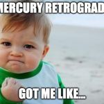 Fist pump baby | MERCURY RETROGRADE GOT ME LIKE... | image tagged in fist pump baby | made w/ Imgflip meme maker