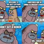 Welcome to the Salty Spitoon | WELCOME TO THE SALTY SPITOON, HOW TOUGH ARE YA? HOW TOUGH AM I? I WATCHED ONE OF EMMA ELLINGSEN'S VIDEOS YEAH, SO? AND I DIDN'T GET A BONER  | image tagged in welcome to the salty spitoon,how tough are you,spongebob,boner | made w/ Imgflip meme maker