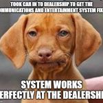 Frustrated dog | TOOK CAR IN TO DEALERSHIP TO GET THE COMMUNICATIONS AND ENTERTAINMENT SYSTEM FIXED SYSTEM WORKS PERFECTLY AT THE DEALERSHIP | image tagged in frustrated dog | made w/ Imgflip meme maker