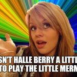 Dumb Blonde Meme | ISN'T HALLE BERRY A LITTLE OLD TO PLAY THE LITTLE MERMAID | image tagged in memes,dumb blonde,halle berry,the little mermaid,halle bailey,similar names | made w/ Imgflip meme maker
