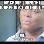 Am I a joke to you? | MY GROUP: *DOES THE GROUP PROJECT WITHOUT ME* ME: | image tagged in am i a joke to you | made w/ Imgflip meme maker