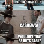 Those Nuts | HEY CARL - I'M THINKING ABOUT CRAFTING SOME SHOES OUT OF DOLLAR BILLS I...  WHAT? CASHEWS! This must be hell, I'm in hell WOULDN'T THAT BE N | image tagged in memes,rick and carl 3,HeyCarl | made w/ Imgflip meme maker