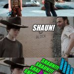 Shaun! | Shaun SHAUN! SHAUN!!!                 SHAUN!!!         SHAUN!!! SHAUN!!! SHAUN!!!                 SHAUN!!!         SHAUN!!! SHAUN!!! SHAUN!! | image tagged in memes,rick and carl 3,shaun,the walking dead | made w/ Imgflip meme maker