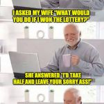 "On second thought Harold | I ASKED MY WIFE ""WHAT WOULD YOU DO IF I WON THE LOTTERY?"" SHE ANSWERED ""I'D TAKE HALF AND LEAVE YOUR SORRY ASS!"" I TOLD HER ""GOOD.  I WON 12 