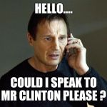 Liam Neeson Taken 2 Meme | HELLO.... COULD I SPEAK TO MR CLINTON PLEASE ? | image tagged in memes,liam neeson taken 2 | made w/ Imgflip meme maker
