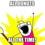 X All The Y Meme | ALL DONUTS ALL THE TIME! | image tagged in memes,x all the y | made w/ Imgflip meme maker