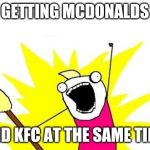 X All The Y Meme | GETTING MCDONALDS AND KFC AT THE SAME TIME | image tagged in memes,x all the y | made w/ Imgflip meme maker