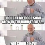 Hide the Pain Harold Meme | I BOUGHT MY DOGS SOME GLOW IN THE DARK TREATS..... ...YOU SHOULD HAVE SEEN THEIR FAECES LIGHT UP. | image tagged in memes,hide the pain harold | made w/ Imgflip meme maker