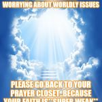 Jroc113 | IF YOU'RE OUT HERE WORRYING ABOUT WORLDLY ISSUES PLEASE GO BACK TO YOUR PRAYER CLOSET..BECAUSE YOUR FAITH IS**SUPER WEAK** | image tagged in heaven | made w/ Imgflip meme maker