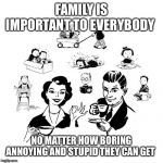 Big Family Comeback Meme | FAMILY IS IMPORTANT TO EVERYBODY NO MATTER HOW BORING ANNOYING AND STUPID THEY CAN GET | image tagged in memes,big family comeback | made w/ Imgflip meme maker