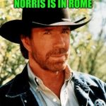 He Came, He Saw, He Conquered | WHEN CHUCK NORRIS IS IN ROME THEY DO AS HE DOES | image tagged in memes,chuck norris,romans,when in rome,mission impossible,dashhopes | made w/ Imgflip meme maker