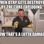 Phil Swift That's A Lotta Damage (Flex Tape/Seal) | WHEN DTRP GETS DESTROYED BY THE CORE EXPLODING. NOW THAT'S A LOTTA DAMAGE. | image tagged in phil swift that's a lotta damage flex tape/seal | made w/ Imgflip meme maker