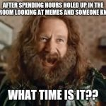 What Year Is It Meme | AFTER SPENDING HOURS HOLED UP IN THE BATHROOM LOOKING AT MEMES AND SOMEONE KNOCKS WHAT TIME IS IT?? | image tagged in memes,what year is it | made w/ Imgflip meme maker