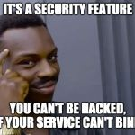 Eddie Murphy thinking | IT'S A SECURITY FEATURE YOU CAN'T BE HACKED, IF YOUR SERVICE CAN'T BIND | image tagged in eddie murphy thinking | made w/ Imgflip meme maker