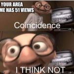 Coincidence, I THINK NOT | WHEN YOUR AREA 51 MEME HAS 51 VIEWS | image tagged in coincidence i think not | made w/ Imgflip meme maker