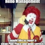 Ronald McDonald Temp | Hello Management I would like to report a clean Play-Place and good service. | image tagged in ronald mcdonald temp | made w/ Imgflip meme maker